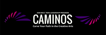 ESB-MACC Teen Leadership Program Caminos, Carve Your Path in the Creative Arts