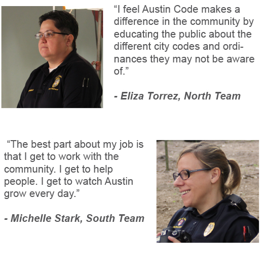 """I feel Austin Code makes a difference in the community by educating the public about the different city codes and ordinances they may not be aware of."" Eliza Torrez, North Team ""The best part about my job is that I get to work with the community. I get to help people. I get to watch Austin grow every day."" Michelle Stark, South Team"
