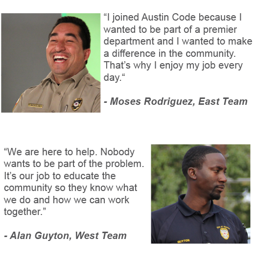 """I joined Austin Code because I wanted to be part of a premier department and I wanted to make a difference in the community. That's why I enjoy my job every day. "" Moses Rodriguez, East Team  ""We are here to help. Nobody wants to be part of the problem. It's our job to educate the community so they know what we do and how we can work together.""  Alan Guyton, West Team"