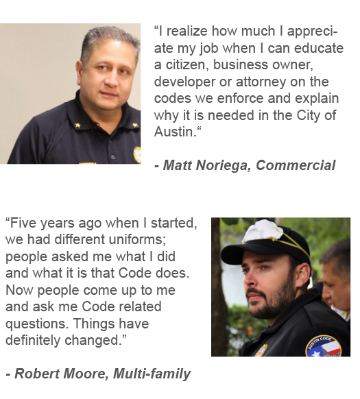 """I realize how much I appreciate my job when I can educate a citizen, business owner, developer or attorney on the codes we enforce and explain why it is needed in the City of Austin. "" Matt Noriega, Commercial Team ""Five years ago when I started, we had different uniforms; people asked me what I did and what it is that Code does. Now people come up to me and ask me Code related questions. Things have definitely changed."" Robert Moore, Multi-family Team"