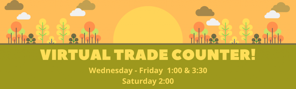 Virtual Trade Counter! Wednesday - Friday 1:00 - 3:30, Saturday 2:00