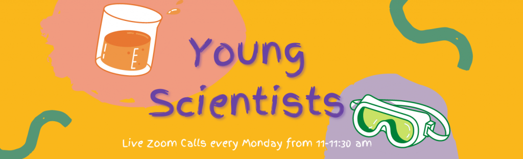 Young Scientists, live Zoom calls every Monday from 11 - 11:30 am.