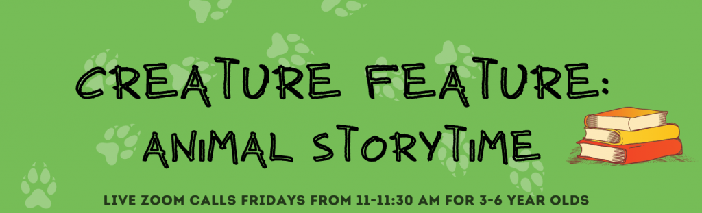Creature Feature:  Animal Storytime, Live Zoom calls Fridays from 11 - 11:30am for 3 - 6 year-olds.