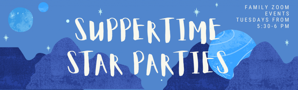 Suppertime Star Parties, Family Zoom Events, Tuesdays from 5:30 - 6 pm.