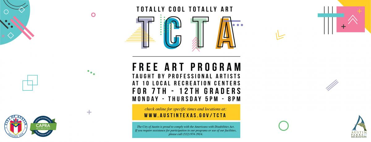 TCTA - Free Art Program taught by professional artists at 10 local recreation centers for 7th -12th graders Monday - Thursday 5 - 8 PM. Check online for specific times and locations at www.austintexas.gov/tcta. The City of Austin is proud to comply with the Americans with Disabilities Act. If you require assistance for participation in our programs or use of our facilities, please call 512-974-3914.