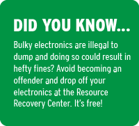 Graphic that says: Did you know… bulky electronics are illegal to dump and doing so could result in hefty fines? Avoid becoming an offender and drop off your electronics at the Resource Recovery Center. It's free!