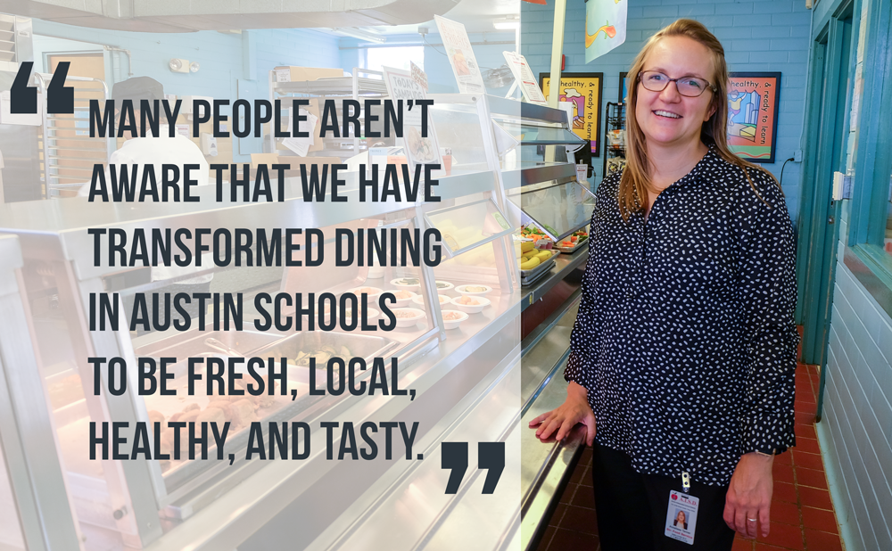 "Photo of Anneliese in the cafeteria. Quote overlay reads, ""Many people aren't aware that we have transformed dining in Austin schools to be fresh, local, healthy, and tasty."""