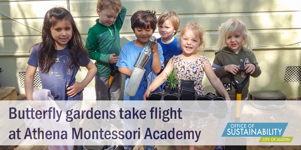 "Students at Athena Montessori pose for the camera holding up plants. The text reads ""Butterfly gardens take flight at Athena Montessori"". There is a City of Austin Office of Sustainability logo in the bottom-right corner."