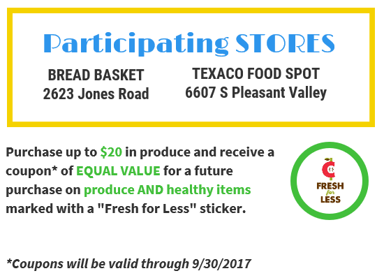 "Participating stores: Bread Basket 2623 Jones Road, Texaco Food Spot, 6607 S Pleasant Valley. Purchase $20 in produce and receive a coupon of EQUAL VALUE for a future purchase on produce AND healthy items marked with a ""Fresh for Less"" sticker. *Coupons valid through 9/30/17."