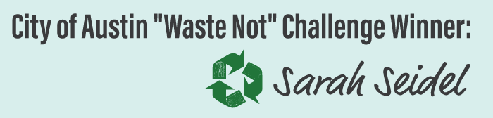 "City of Austin ""Waste Not"" Challenge Winner: Sarah Seidel"