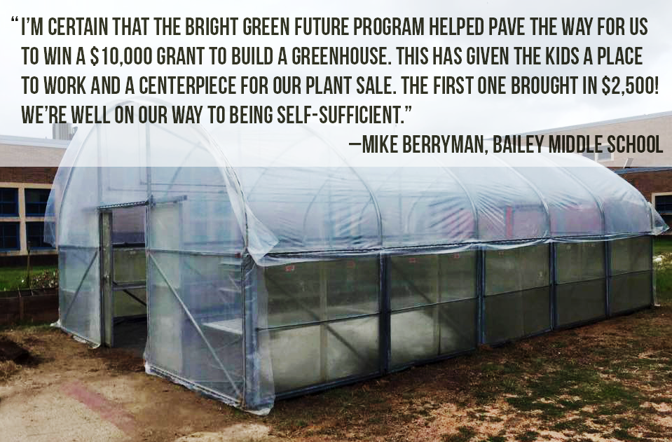 "I'm certain that the bright green future program helped pave the way for us  to win a $10,000 grant to build a greenhouse. This has given the kids a place  to work and a centerpiece for our plant sale. the first one brought in $2,500!  We're well on our way to being self-Sufficient."" –Mike Berryman, Bailey Middle SCHOOL"