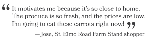 """It motivates me because it's so close to home. The produce is so fresh, and the prices are low. I'm going to eat these carrots right now!"" -Jose, St. Elmo Road Farm Stand shopper"