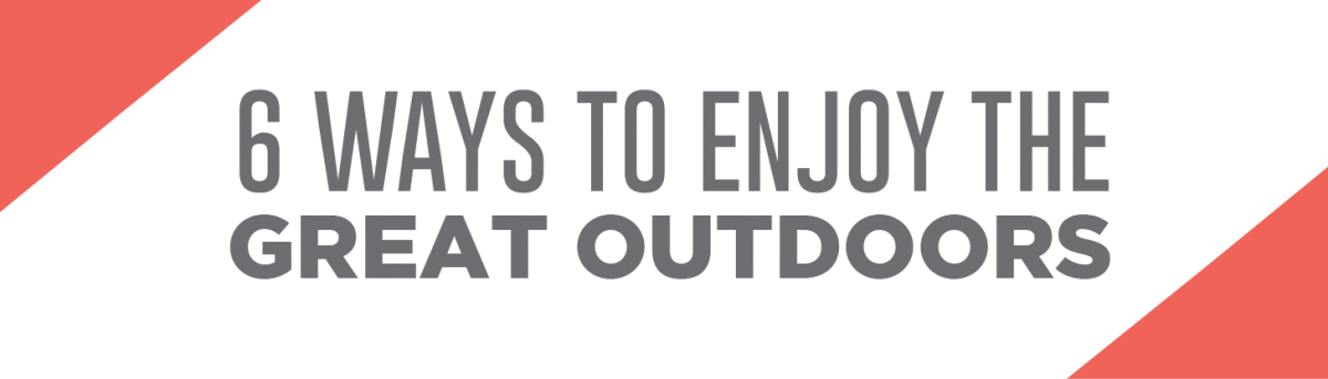 6 ways to enjoy the great outdoors