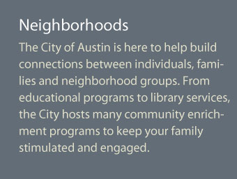 The City of Austin is here to help build connections between individuals, families and neighborhood groups. From educational programs to library services, the City hosts many community engagement programs to keep your family stimulated and engaged.