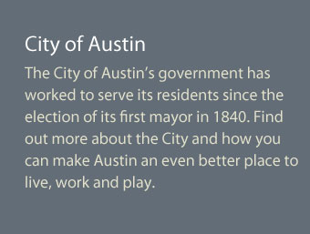 The City of Austin's government has worked to serve its residents since the election of its first mayor in 1840. Find out more about the City and how you can make Austin an even better place to live, work and play.
