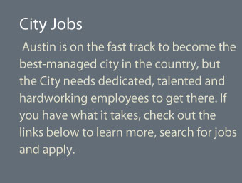Austin is on the fast track to become the best-managed city in the country, and the City needs dedicated, talented and hardworking employees to get there. If you have what it takes, check out the links below to learn more, search for jobs and apply.