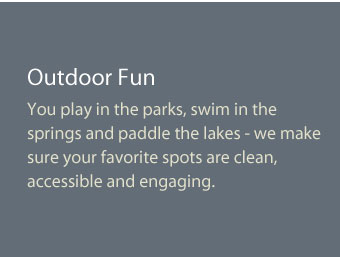 You play in the parks, swim in the springs and paddle the lakes - me make sure your favorite spots are clean, accessible and engaging.