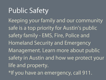 Keeping your family and our community safe is a top priority for Austin's public safety family- EMS, Fire, Police and Homeland Security and Emergency Management. Learn about public safety in Austin and how we protect your life and property. If this is an emergency, call 9-11