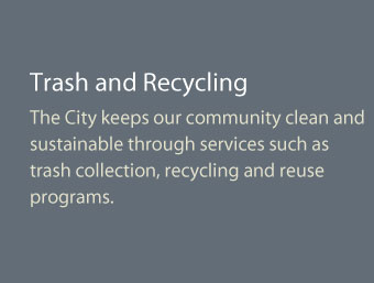 The City keeps our community clean and sustainable through services such as trash collection, recycling and reuse programs.