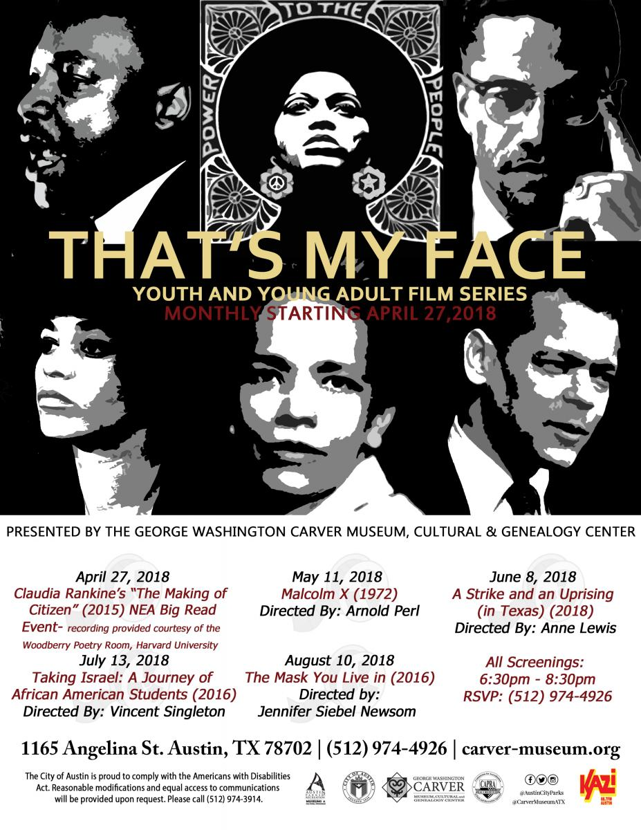 "That's My Face Season Flyer. Top half of the image is   a black and white grid with six faces of famous   African Americans. The Title ""That's My Face: Youth   and Young Adult Film Series"" is in large golden   letters across the image following the description,   ""Monthly starting April 27th, 2018."" in deep red   letters. Below the graphic are more details:   Presented by the George Washington Carver Museum,   Cultural and Genealogy Cetner.    April 27th, 2018 - Claudia Rankine's ""The Making of   Citizen"" (2015) NEA Big Read Event - Recording   provided courtesy of the Woodberry Poerty Room,   Harvard University.  May 11, 2018 - ""Malcom X"" (1972) Directed by Arnold   Perl.  June 8, 2018 - ""A Strike and an Uprising (in Texas)""   (2018) Directed By Anne Lewis.  July 13, 2018 - ""Taking Israel: A Journey of African   American Students"" (2016) Directed by Vincent   Singleton.  August 10, 2018 - The Mask You Live in"" (2016)   Directed by Jennifer Siebel Newsom.    All Screening: 6:30 p.m. - 8:30 p.m. RSVP (512) 974-  4926. Address: 1165 Angeline St. Austin, TX 78702.   Phone: (512) 974-4926. Website: carver-museum.org The   City of Austin is proud to comply with the Americans   with Disabilities Act. Reasonable modifications and   equal access to communications will be provided upcon   request. Please call (512) 974-3914. Finally the   logos for the following organizations are small at   the bottom of the flyer: Austin Parks and Recreation   Department Division of Museum and Cultural Programs,   City of Austin, The George Washington Carver Museum,   Cultural and Genealogy Center, CAPRA Accreditation,   Facebook, Twitter, and KAZI the Voice of Austin FM   88.7"